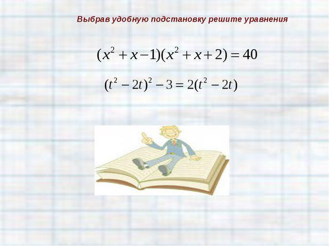Выбрав удобную подстановку решите уравнения
