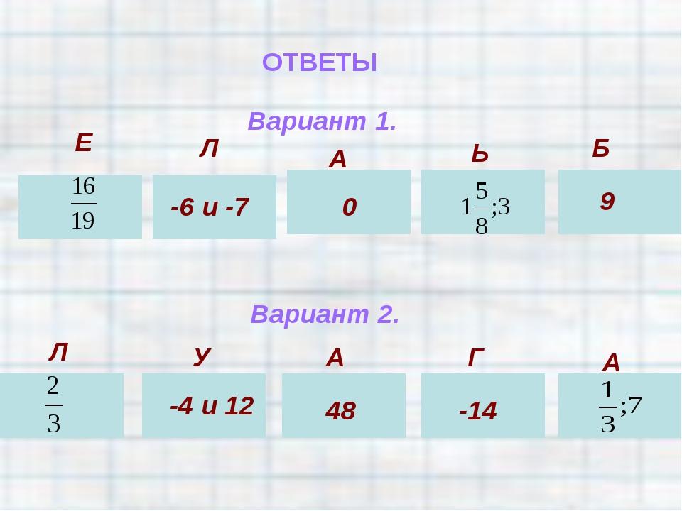 ОТВЕТЫ Вариант 1. Е Л -6 и -7 А 0 Ь Б 9 Вариант 2. Л У -4 и 12 А 48 Г -14 А