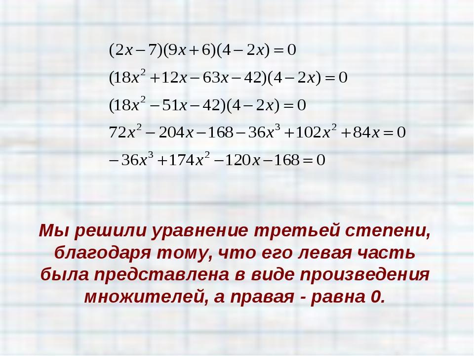 Мы решили уравнение третьей степени, благодаря тому, что его левая часть была...