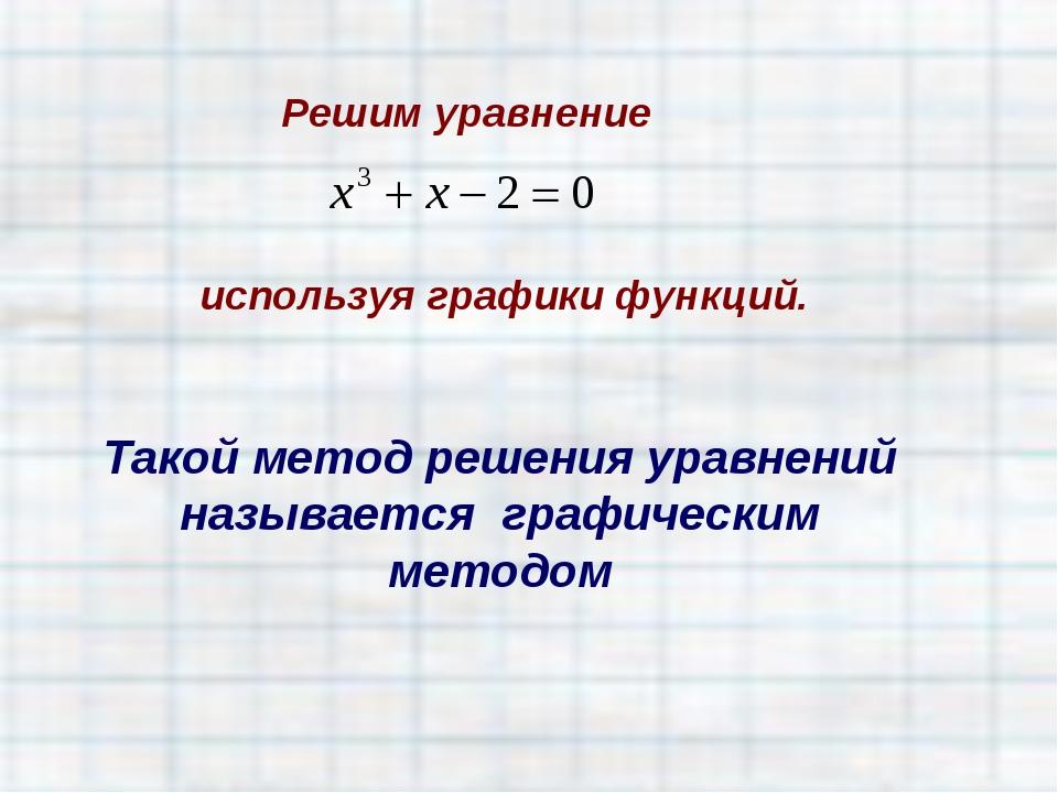 Решим уравнение Такой метод решения уравнений называется графическим методом...