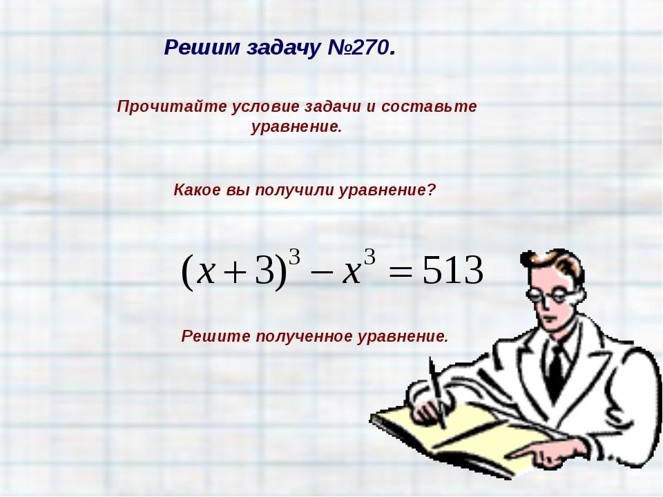 Решим задачу №270. Прочитайте условие задачи и составьте уравнение. Какое вы...