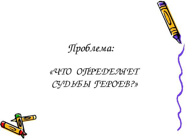 «ЧТО ОПРЕДЕЛЯЕТ СУДЬБЫ ГЕРОЕВ?» Проблема:
