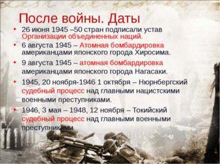 После войны. Даты 26 июня 1945 –50 стран подписали устав Организации объедине