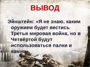 ВЫВОД Эйнштейн: «Я не знаю, каким оружием будет вестись Третья мировая война,