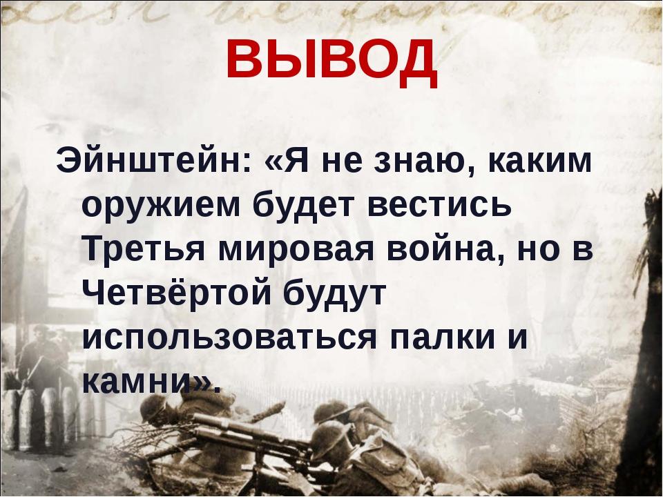 ВЫВОД Эйнштейн: «Я не знаю, каким оружием будет вестись Третья мировая война,...