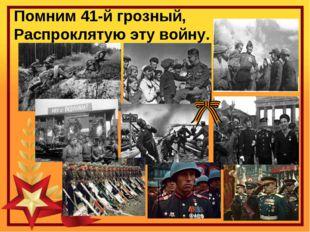 Помним 41-й грозный, Распроклятую эту войну.