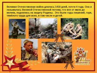 Великая Отечественная война длилась 1418 дней, почти 4 года.Она и называлась