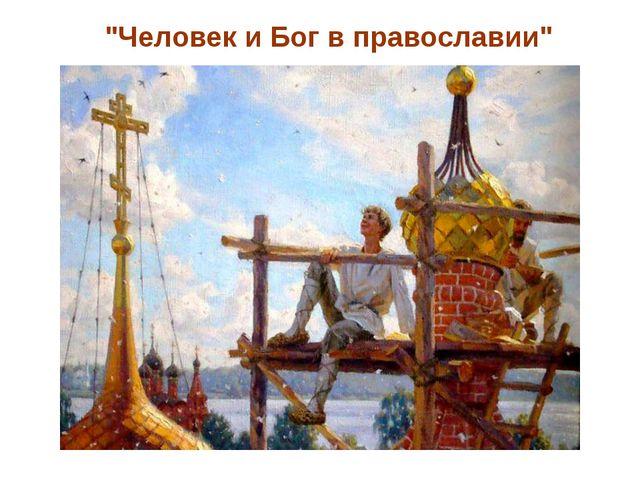 """""""Человек и Бог в православии"""""""