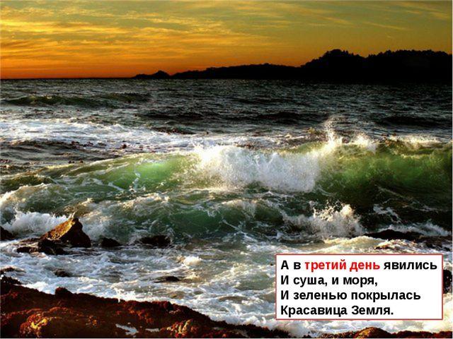 А в третий день явились И суша, и моря, И зеленью покрылась Красавица Земля.