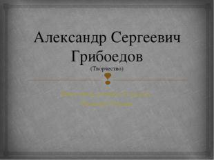 Александр Сергеевич Грибоедов (Творчество) Выполнила ученица 9а класса Иванов
