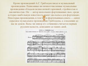 Кроме произведений А.С. Грибоедов писал и музыкальный произведения. Написанны