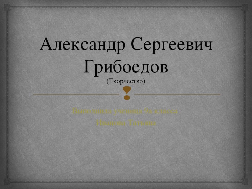 Александр Сергеевич Грибоедов (Творчество) Выполнила ученица 9а класса Иванов...