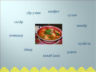Çĕр улми сухан тăвар купăста сахăр какай (аш) кишĕр канфет çырла помидор