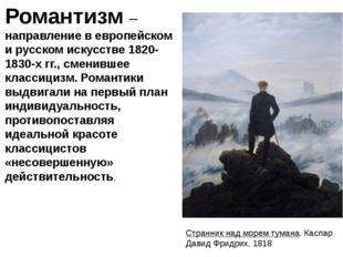 Романтизм– направление в европейском и русском искусстве 1820-1830-х гг., см
