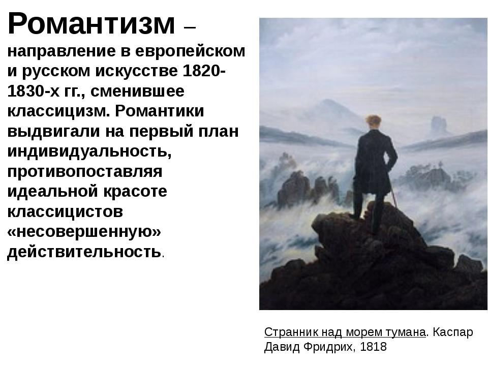 Романтизм– направление в европейском и русском искусстве 1820-1830-х гг., см...