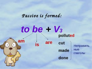 Passive is formed: to be + V3 am is are polluted cut made done Неправильные г