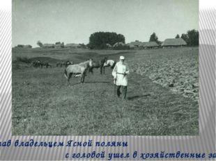 Став владельцем Ясной поляны с головой ушел в хозяйственные заботы