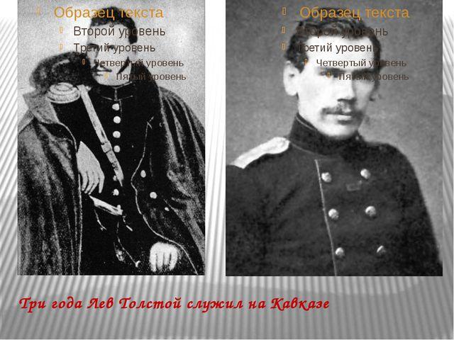 Три года Лев Толстой служил на Кавказе