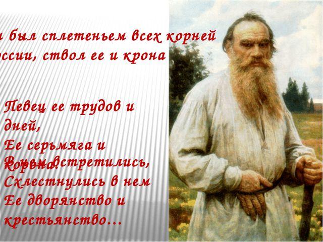 Он был сплетеньем всех корней России, ствол ее и крона Певец ее трудов и дней...