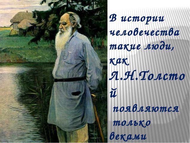 В истории человечества такие люди, как Л.Н.Толстой появляются только веками