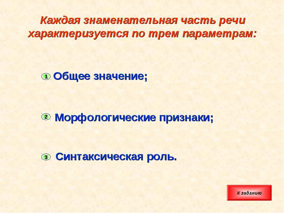 Каждая знаменательная часть речи характеризуется по трем параметрам: Общее зн...