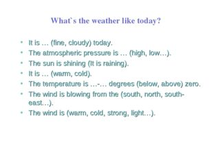 What`s the weather like today? It is … (fine, cloudy) today. The atmospheric