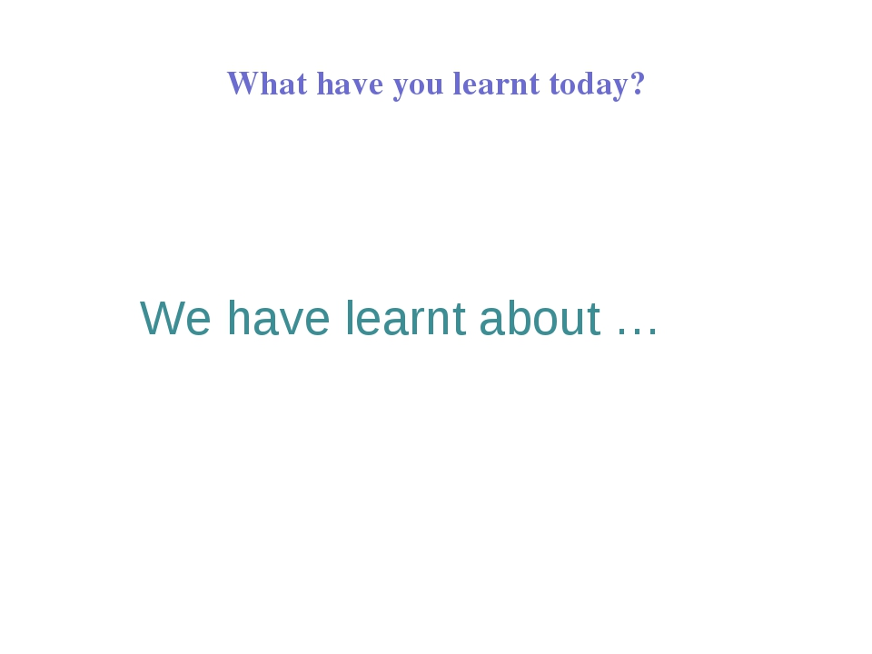 What have you learnt today?   We have learnt about …