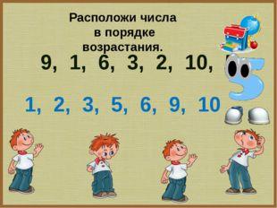 9, 1, 6, 3, 2, 10, 5 1, 2, 3, 5, 6, 9, 10 Расположи числа в порядке возрастан