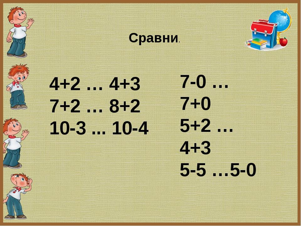 4+2 … 4+3 7+2 … 8+2 10-3 ... 10-4 7-0 … 7+0 5+2 … 4+3 5-5 …5-0 Сравни.