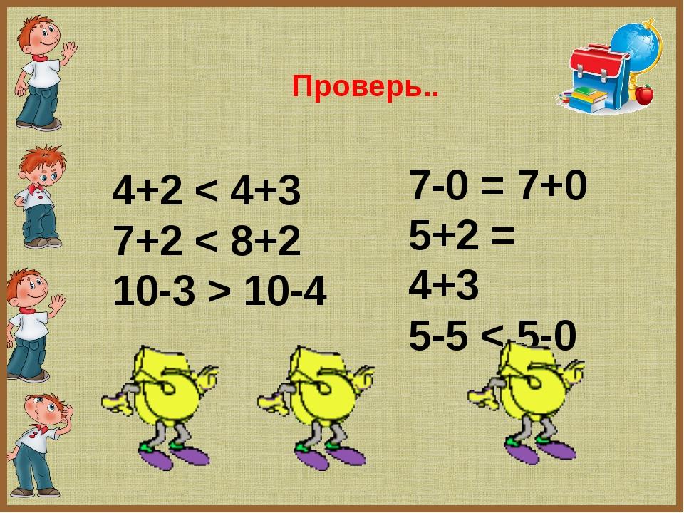 4+2 < 4+3 7+2 < 8+2 10-3 > 10-4 7-0 = 7+0 5+2 = 4+3 5-5 < 5-0 Проверь..