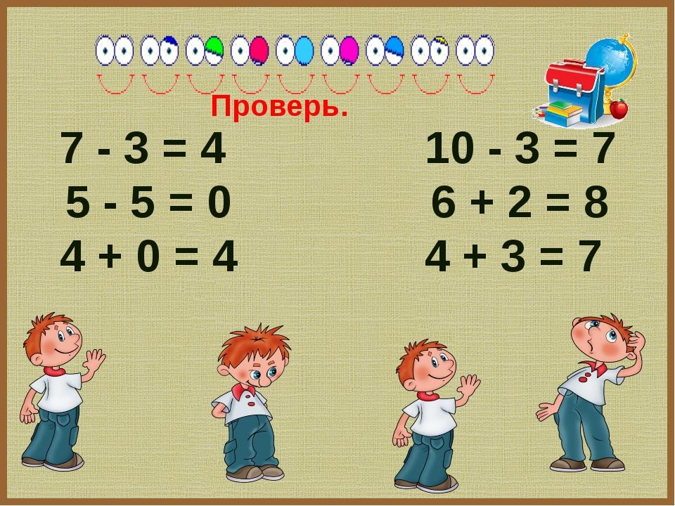 7 - 3 = 4 10 - 3 = 7 5 - 5 = 0 6 + 2 = 8 4 + 0 = 4 4 + 3 = 7 Проверь.