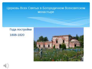 Года постройки 1808-1820 Церковь Всех Святых в Богородичном Всехсвятском мона