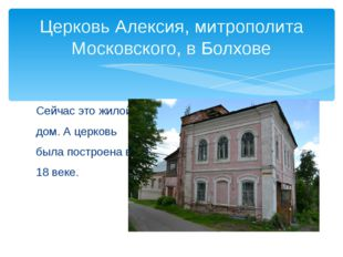 Сейчас это жилой дом. А церковь была построена в 18 веке. Церковь Алексия, ми