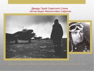 Дважды Герой Советского Союза, лётчик Борис Феоктистович Сафонов