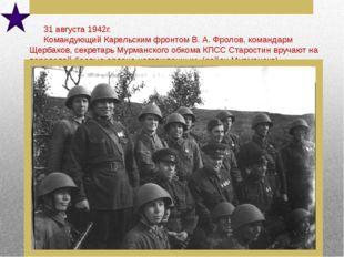 31 августа 1942г. Командующий Карельским фронтом В. А. Фролов, командарм Щер