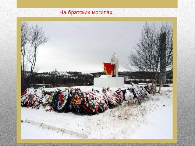 На братских могилах.