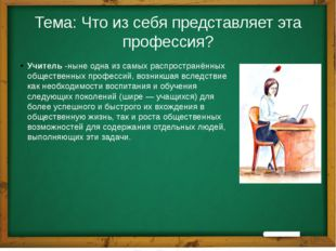 Тема: Что из себя представляет эта профессия? Учитель-ныне одна из самых рас