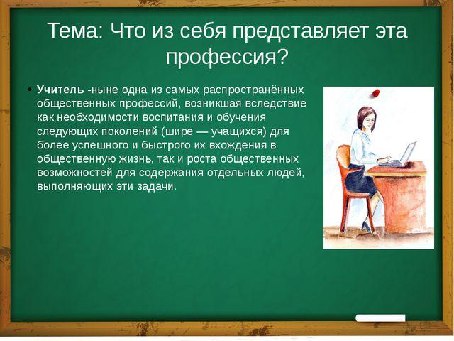 Тема: Что из себя представляет эта профессия? Учитель-ныне одна из самых рас...