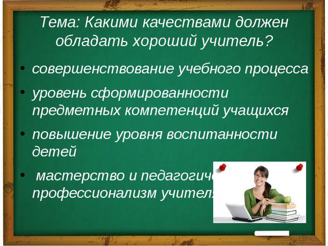 Тема: Какими качествами должен обладать хороший учитель? совершенствование уч...