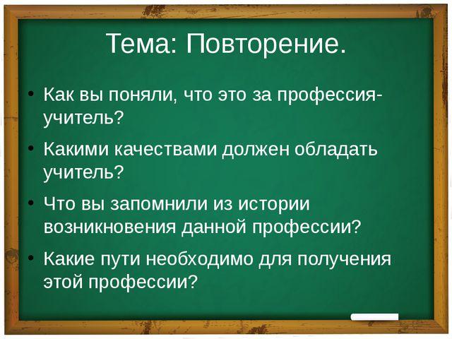 Тема: Повторение. Как вы поняли, что это за профессия-учитель? Какими качеств...