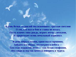 В день белых журавлей мы вспомним с грустью светлою О тех, кто пал в бою и сл