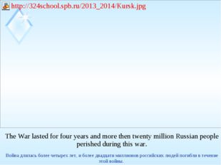 The War lasted for four years and more then twenty million Russian people per