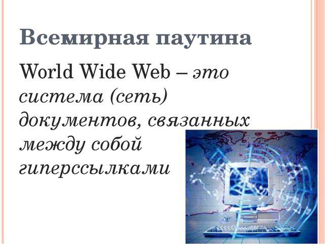 Всемирная паутина World Wide Web – это система (сеть) документов, связанных м...