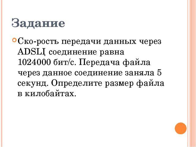 Задание Скорость передачи данных через ADSL─соединение равна 1024000бит/c....