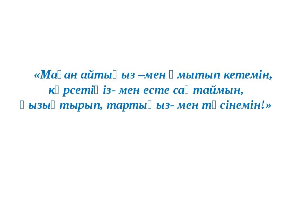 «Маған айтыңыз –мен ұмытып кетемін, көрсетіңіз- мен есте сақтаймын, қызықтыры...