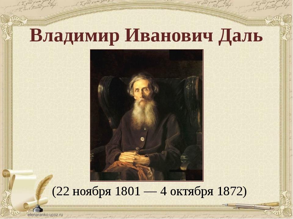 (22 ноября 1801 — 4 октября 1872) Владимир Иванович Даль
