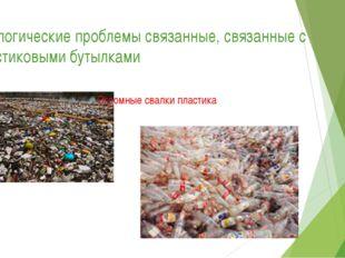 Экологические проблемы связанные, связанные с пластиковыми бутылками Огромные