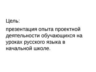 Цель: презентация опыта проектной деятельности обучающихся на уроках русског