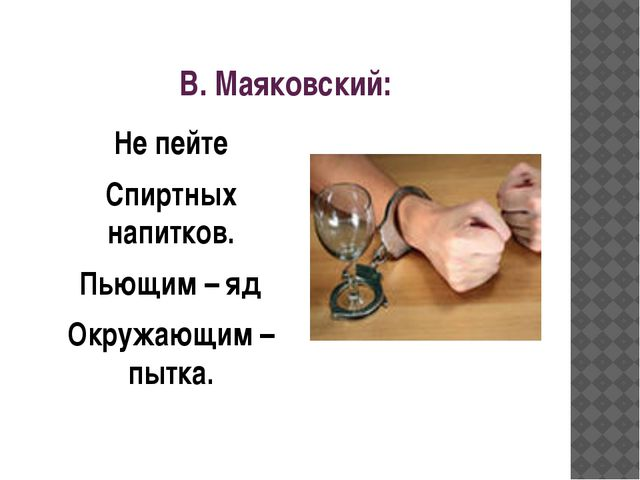 В. Маяковский: Не пейте Спиртных напитков. Пьющим – яд Окружающим – пытка.