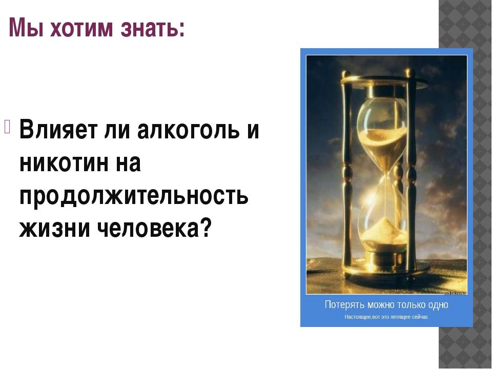 Мы хотим знать: Влияет ли алкоголь и никотин на продолжительность жизни челов...